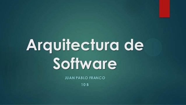 Arquitectura de Software JUAN PABLO FRANCO 10 B