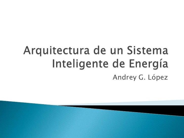 Arquitectura de un Sistema Inteligente de Energía<br />Andrey G. López<br />