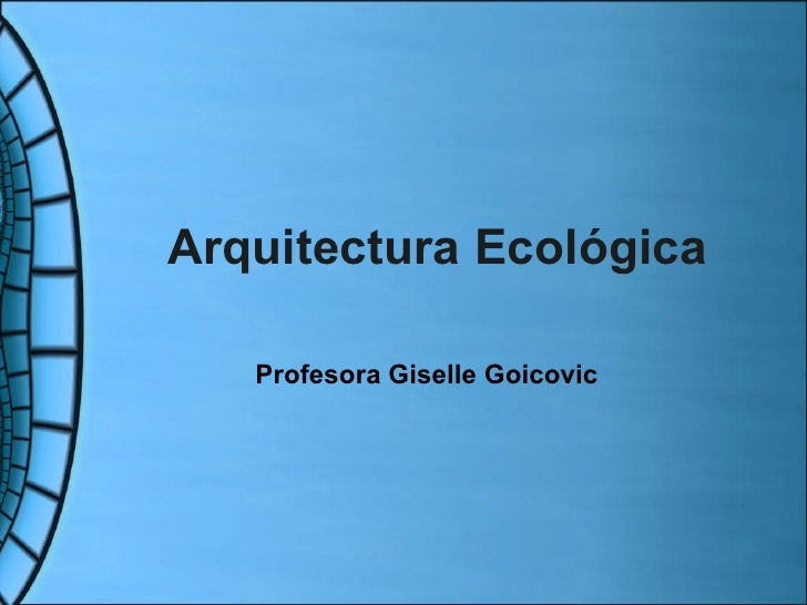 Arquitectura Ecológica Profesora Giselle Goicovic