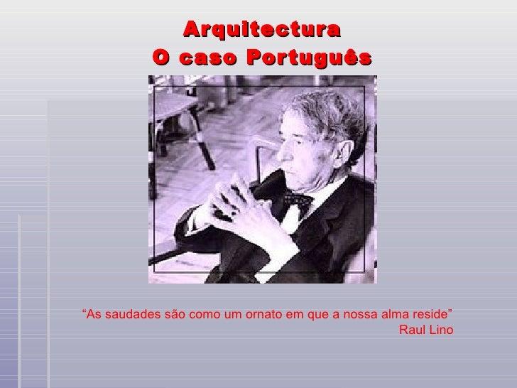 """Arquitectura O caso Português """" As saudades são como um ornato em que a nossa alma reside"""" Raul Lino"""