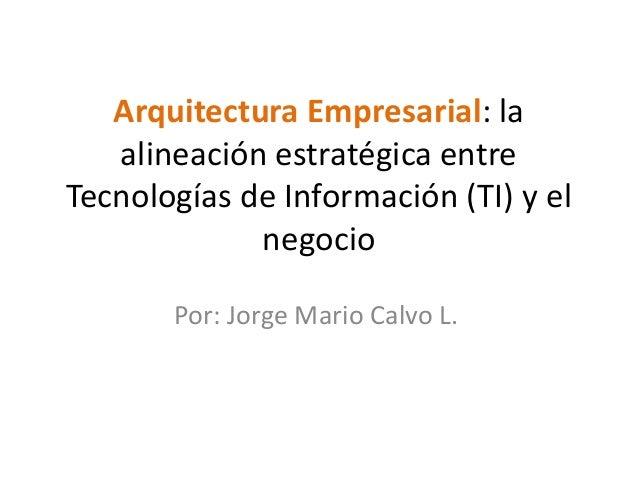 Arquitectura Empresarial: la   alineación estratégica entreTecnologías de Información (TI) y el             negocio       ...