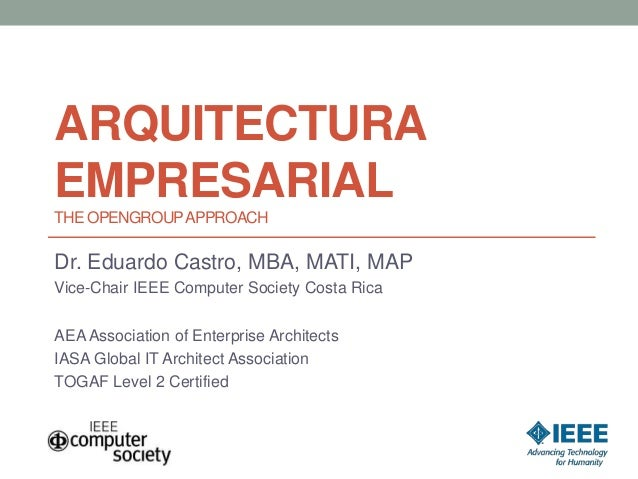 ARQUITECTURA EMPRESARIAL THE OPENGROUPAPPROACH Dr. Eduardo Castro, MBA, MATI, MAP Vice-Chair IEEE Computer Society Costa R...