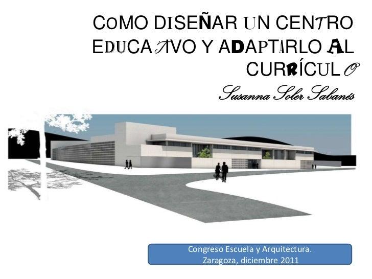 COMO DISEÑAR UN CENTROEDUCATIVO Y ADAPTARLO AL              CURRÍCULO               Susanna Soler Sabanés        Congreso ...