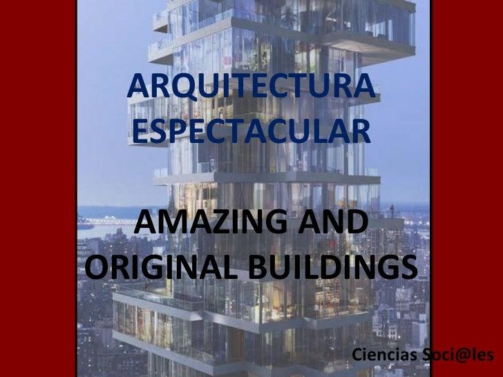 ARQUITECTURA ESPECTACULAR AMAZING AND ORIGINAL BUILDINGS Ciencias Soci@les