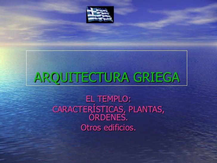 ARQUITECTURA   GRIEGA EL TEMPLO: CARACTERÍSTICAS, PLANTAS, ÓRDENES. Otros edificios.