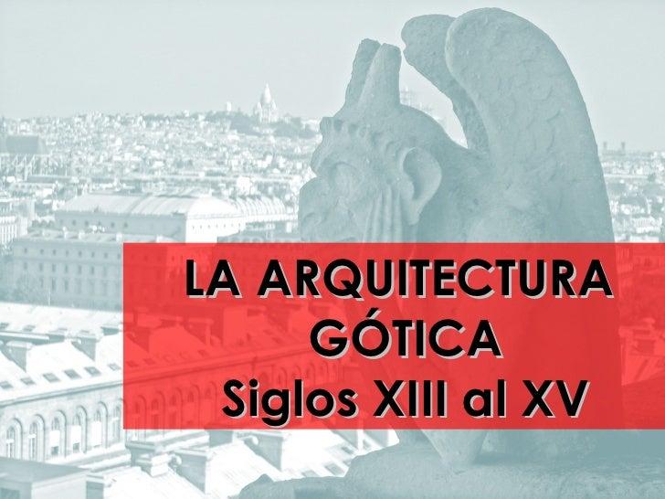 LA ARQUITECTURA     GÓTICA Siglos XIII al XV