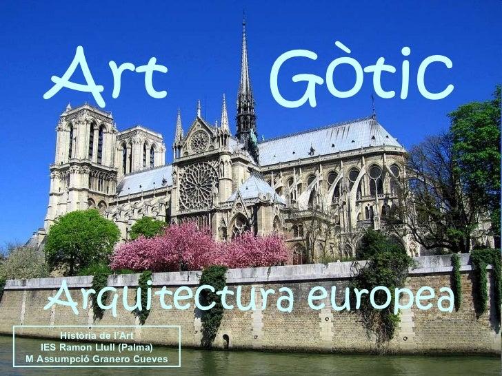 Art  Gòtic Arquitectura europea Història de l'Art IES Ramon Llull (Palma) M Assumpció Granero Cueves