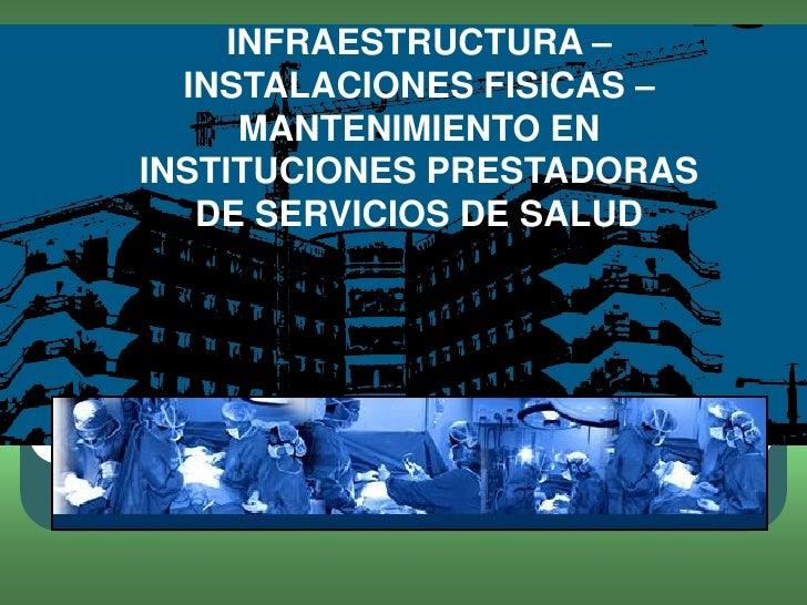 INFRAESTRUCTURA –  INSTALACIONES FISICAS –      MANTENIMIENTO ENINSTITUCIONES PRESTADORAS   DE SERVICIOS DE SALUD