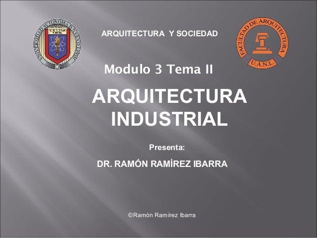 ARQUITECTURA Y SOCIEDAD  Modulo 3 Tema II  ARQUITECTURA  INDUSTRIAL  Presenta:  DR. RAMÓN RAMÍREZ IBARRA  ©Ramón Ramírez I...