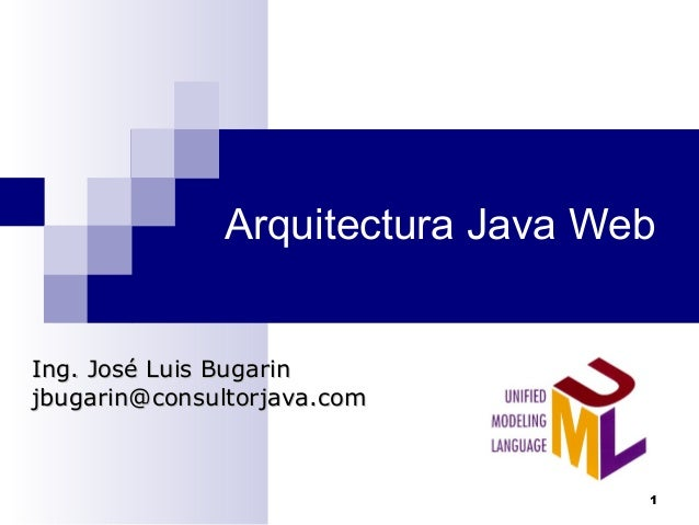 Arquitectura Java Web Ing. José Luis BugarinIng. José Luis Bugarin jbugarin@consultorjava.comjbugarin@consultorjava.com 1