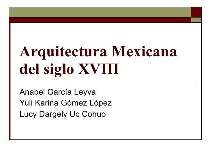Arquitectura Mexicana del siglo XVIII Anabel García Leyva Yuli Karina Gómez López Lucy Dargely Uc Cohuo