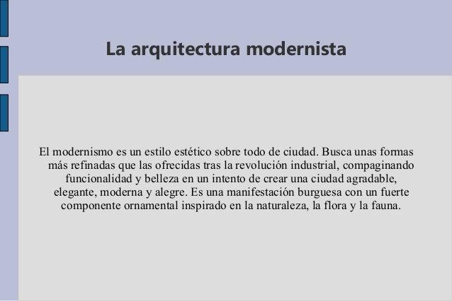 La arquitectura modernista  El modernismo es un estilo estético sobre todo de ciudad. Busca unas formas más refinadas que ...