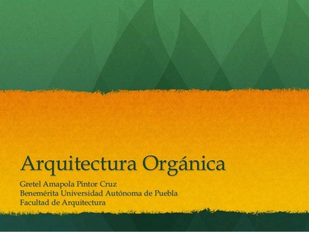 Arquitectura Orgánica Gretel Amapola Pintor Cruz Benemérita Universidad Autónoma de Puebla Facultad de Arquitectura
