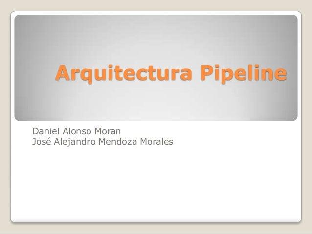 Arquitectura PipelineDaniel Alonso MoranJosé Alejandro Mendoza Morales
