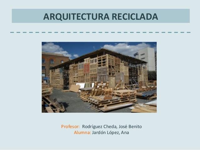 ARQUITECTURA RECICLADAProfesor: Rodríguez Cheda, José BenitoAlumna: Jardón López, AnaCurso 2011-2012