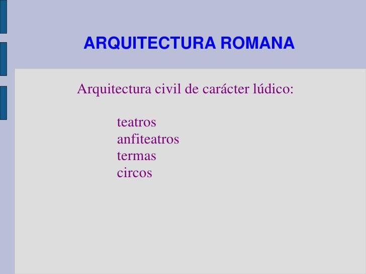 ARQUITECTURA ROMANAArquitectura civil de carácter lúdico:       teatros       anfiteatros       termas       circos