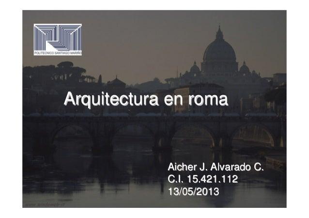 Arquitectura en romaArquitectura en romaAicher J. Alvarado C.Aicher J. Alvarado C.C.I. 15.421.112C.I. 15.421.11213/05/2013...