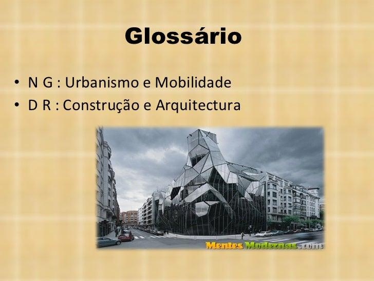 Glossário  <ul><li>N G : Urbanismo e Mobilidade </li></ul><ul><li>D R : Construção e Arquitectura </li></ul>