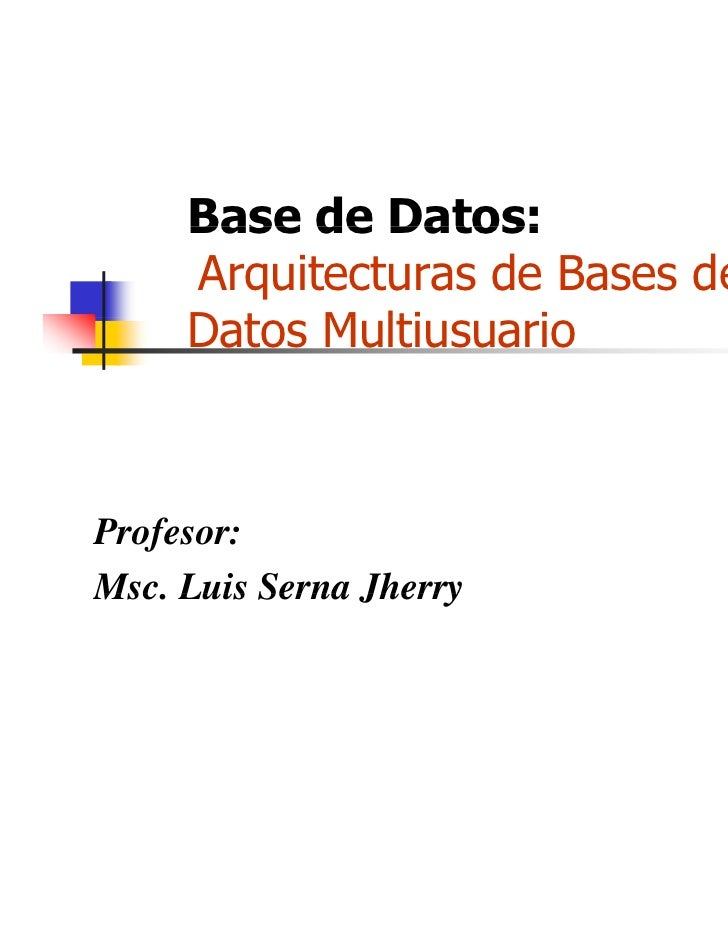 Base de Datos:     Arquitecturas de Bases de     Datos Multiusuario     D t M lti       iProfesor:Msc.Msc Luis Serna Jherry