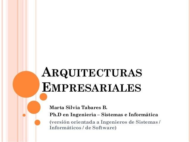 ARQUITECTURAS EMPRESARIALES  Marta Silvia Tabares B.  Ph.D en Ingeniería – Sistemas e Informática  (versión orientada a In...