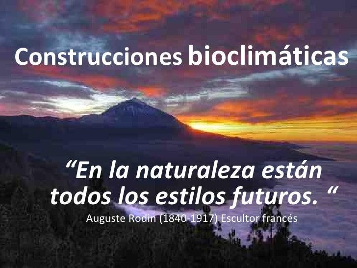 """Construcciones   bioclimáticas """" En la naturaleza están todos los estilos futuros. """" Auguste Rodin (1840-1917) Escultor fr..."""