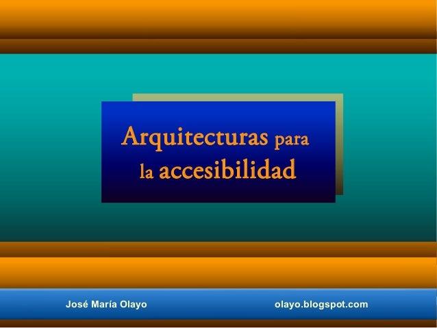José María Olayo olayo.blogspot.com Arquitecturas para la accesibilidad