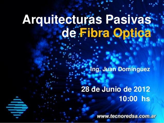 Arquitecturas Pasivas      de Fibra Optica           Ing. Juan Dominguez         28 de Junio de 2012                   10:...