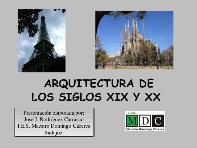 ARQUITECTURA DE LOS SIGLOS XIX Y XX Presentación elaborada por:Presentación elaborada por: José J. Rodríguez CarrascoJosé ...