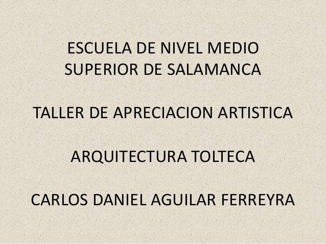 ESCUELA DE NIVEL MEDIO SUPERIOR DE SALAMANCA TALLER DE APRECIACION ARTISTICA ARQUITECTURA TOLTECA CARLOS DANIEL AGUILAR FE...
