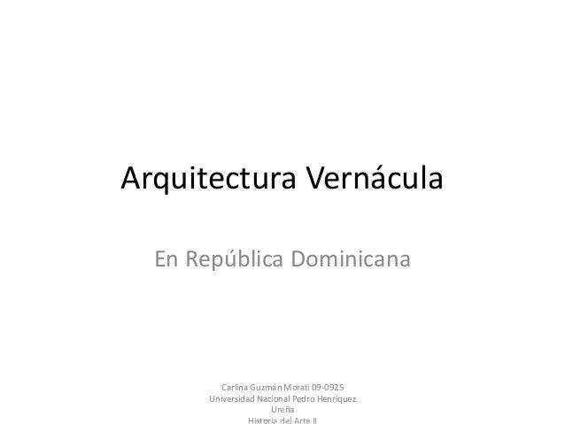 Arquitectura Vernácula En República Dominicana Carlina Guzmán Morati 09-0925 Universidad Nacional Pedro Henríquez Ureña