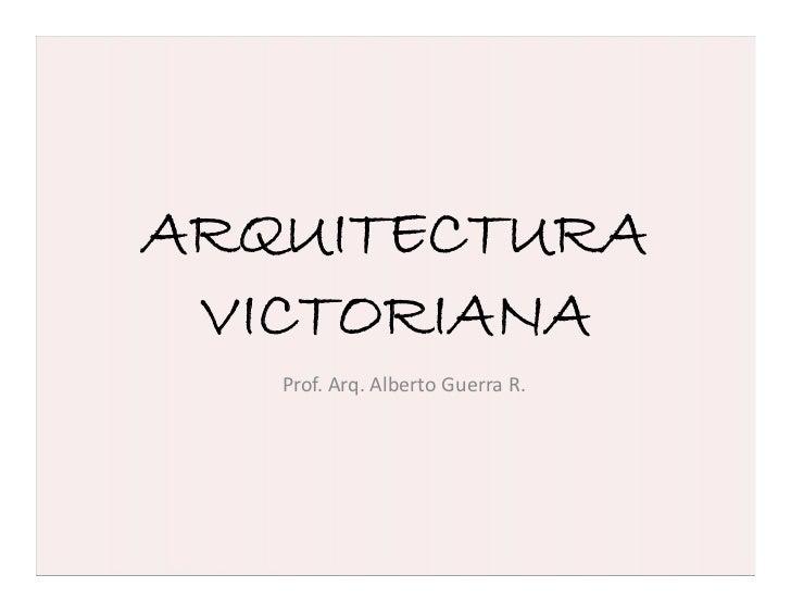 ARQUITECTURA VICTORIANA   Prof. Arq. Alberto Guerra R.