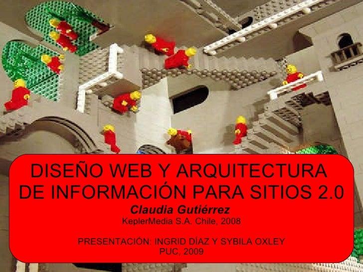 DISEÑO WEB Y ARQUITECTURA  DE INFORMACI ÓN PARA SITIOS 2.0 Claudia Gutiérrez   KeplerMedia S.A. Chile, 2008 PRESENTACIÓN: ...