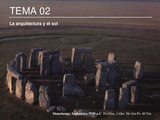 1 TEMA 02 La arquitectura y el sol Stonehenge, Inglaterra 2950 a.C D=30m, 110m. H= 9m P= 40 Tm