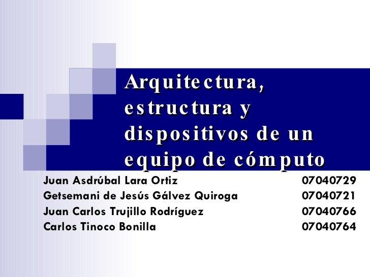Arquitectura, estructura y dispositivos de un equipo de cómputo Juan Asdrúbal Lara Ortiz 07040729 Getsemani de Jesús Gálve...