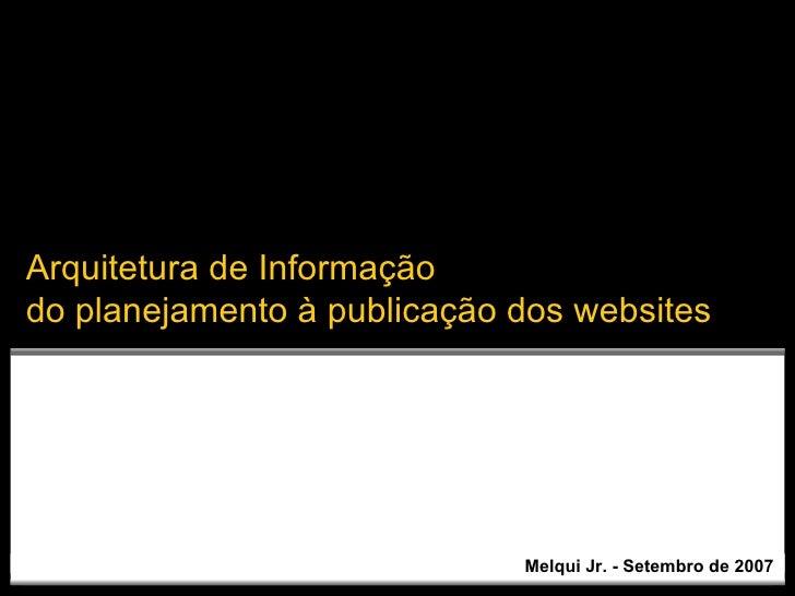 Melqui Jr. - Setembro de 2007 Arquitetura de Informação do planejamento à publicação dos websites