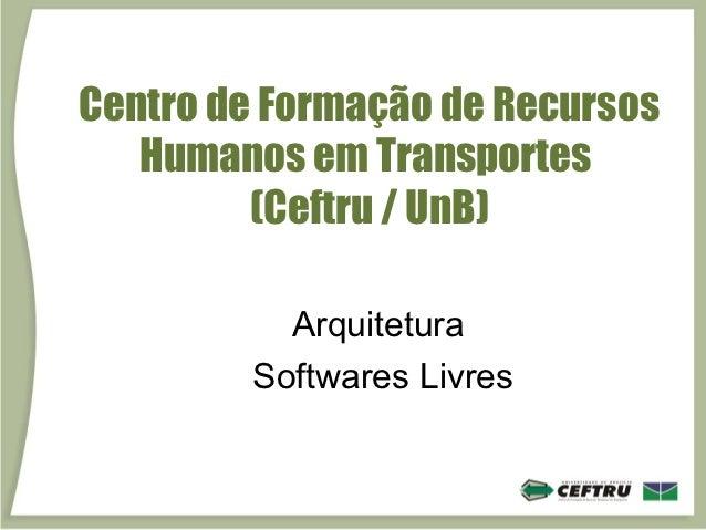 Centro de Formação de Recursos   Humanos em Transportes         (Ceftru / UnB)          Arquitetura        Softwares Livres