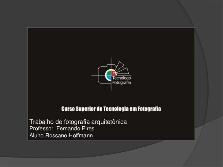 Trabalho de fotografia arquitetônica <br />Professor  Fernando Pires <br />Aluno Rossano Hoffmann<br />