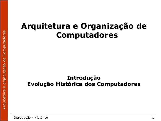 ArquiteturaeorganizaçãodeComputadores Introdução - Histórico 1 Arquitetura e Organização deArquitetura e Organização de Co...