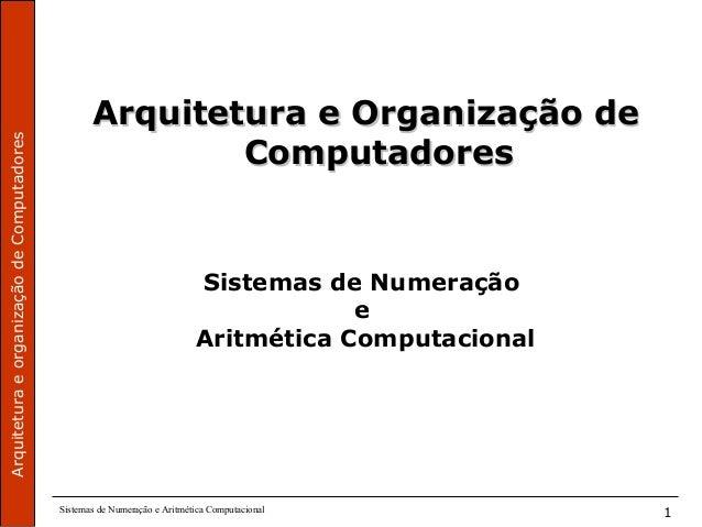 ArquiteturaeorganizaçãodeComputadores Sistemas de Numeração e Aritmética Computacional 1 Arquitetura e Organização deArqui...