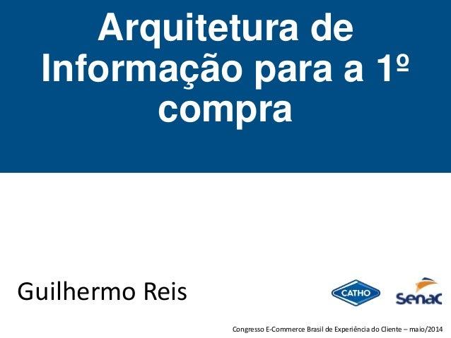 Arquitetura de Informação para a 1º compra Guilhermo Reis Congresso E-Commerce Brasil de Experiência do Cliente – maio/2014