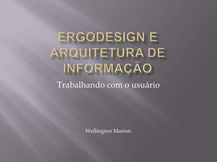 Ergodesign e Arquitetura de informação<br />Trabalhando com o usuário<br />Wellington Marion<br />