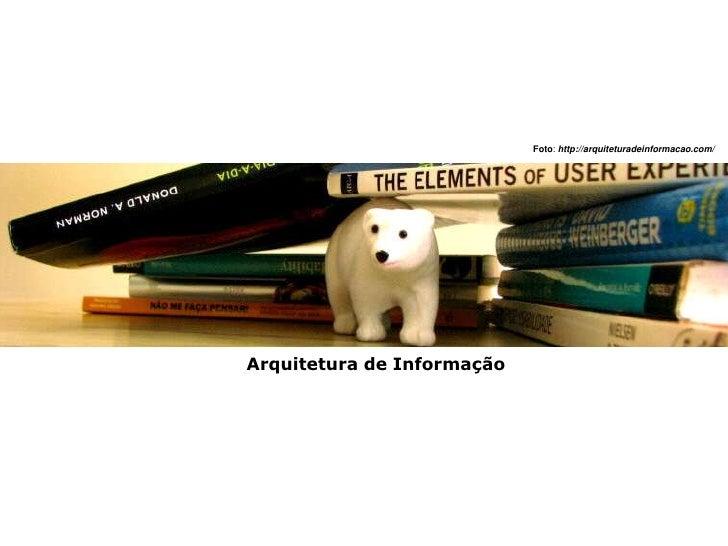 Foto: http://arquiteturadeinformacao.com/     Arquitetura de Informação