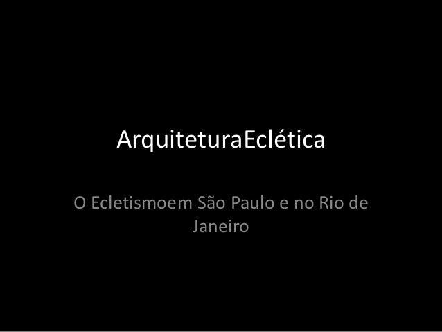 ArquiteturaEcléticaO Ecletismoem São Paulo e no Rio de             Janeiro