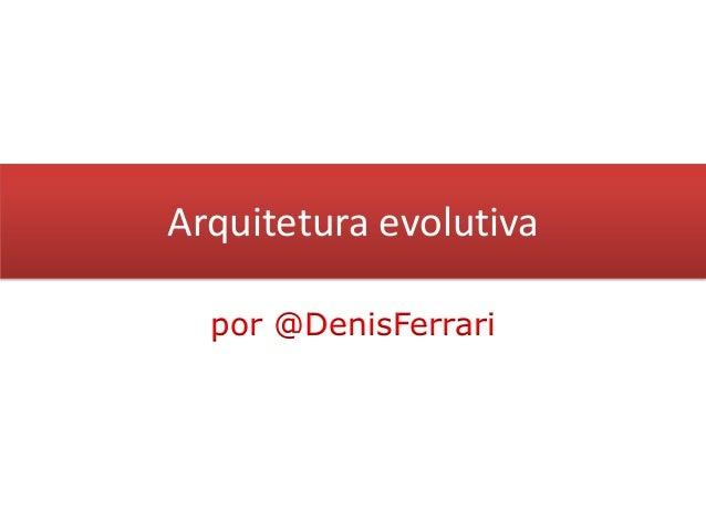 Arquitetura evolutivapor @DenisFerrari