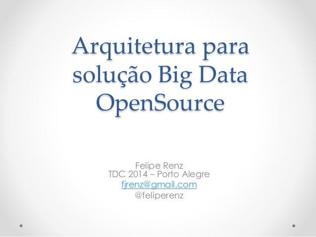 Arquitetura para  solução Big Data  OpenSource  Felipe Renz  TDC 2014 – Porto Alegre  fjrenz@gmail.com  @feliperenz