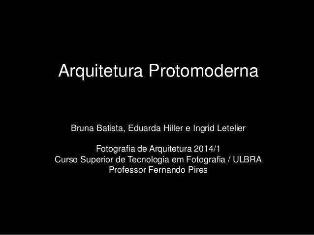 Arquitetura Protomoderna Bruna Batista, Eduarda Hiller e Ingrid Letelier Fotografia de Arquitetura 2014/1 Curso Superior d...