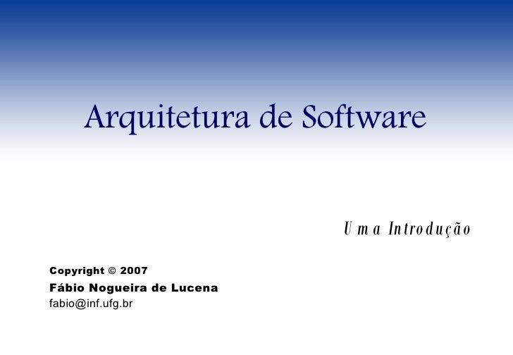 Arquitetura de Software Uma Introdução Copyright © 2007 Fábio Nogueira de Lucena [email_address]