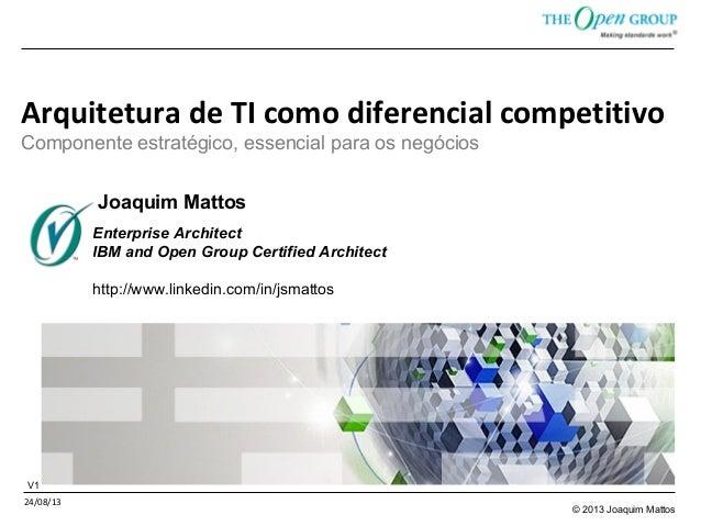 © 2013 Joaquim Mattos Arquitetura de TI como diferencial competitivo Componente estratégico, essencial para os negócios 24...