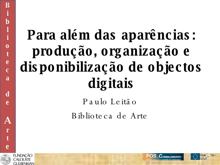Para além das aparências: produção, organização e disponibilização de objectos digitais Paulo Leitão Biblioteca de Arte B ...