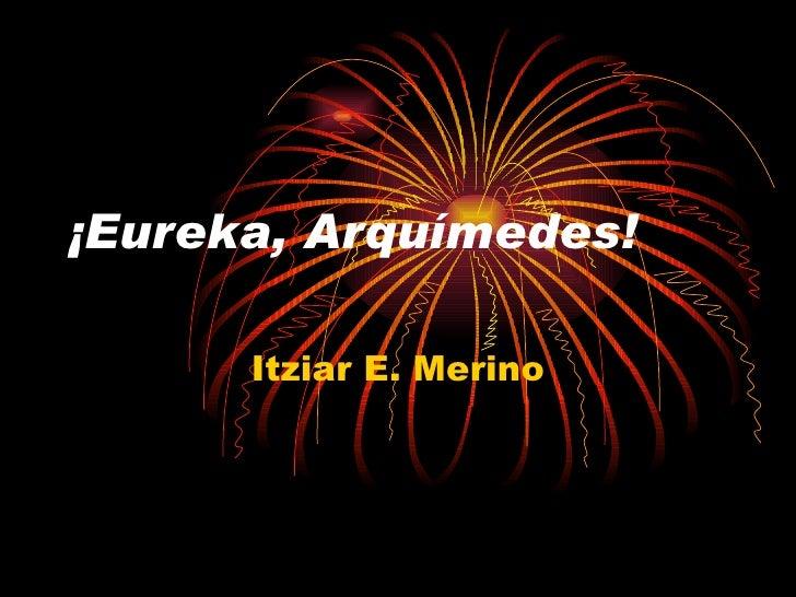 ¡Eureka, Arquímedes! Itziar E. Merino
